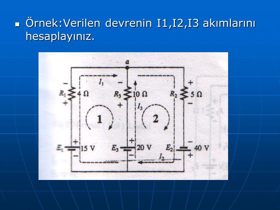 Örnek:Verilen devrenin I1,I2,I3 akımlarını hesaplayınız. Örnek:Verilen devrenin I1,I2,I3 akımlarını hesaplayınız.