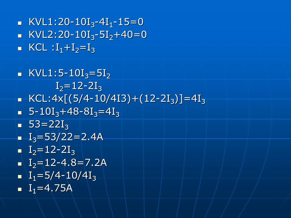KVL1:20-10I 3 -4I 1 -15=0 KVL1:20-10I 3 -4I 1 -15=0 KVL2:20-10I 3 -5I 2 +40=0 KVL2:20-10I 3 -5I 2 +40=0 KCL :I 1 +I 2 =I 3 KCL :I 1 +I 2 =I 3 KVL1:5-1