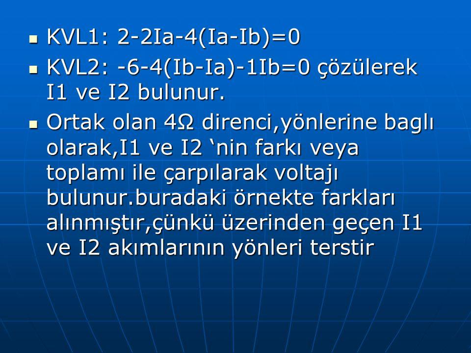 KVL1: 2-2Ia-4(Ia-Ib)=0 KVL1: 2-2Ia-4(Ia-Ib)=0 KVL2: -6-4(Ib-Ia)-1Ib=0 çözülerek I1 ve I2 bulunur. KVL2: -6-4(Ib-Ia)-1Ib=0 çözülerek I1 ve I2 bulunur.