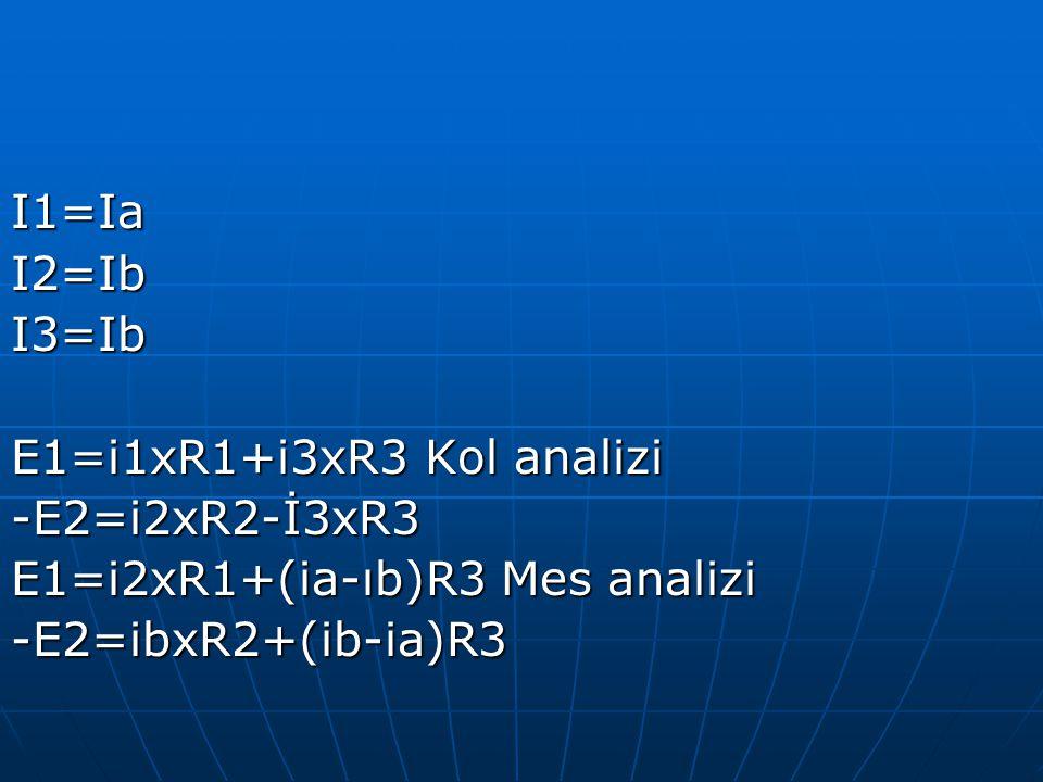 I1=IaI2=IbI3=Ib E1=i1xR1+i3xR3 Kol analizi -E2=i2xR2-İ3xR3 E1=i2xR1+(ia-ıb)R3 Mes analizi -E2=ibxR2+(ib-ia)R3