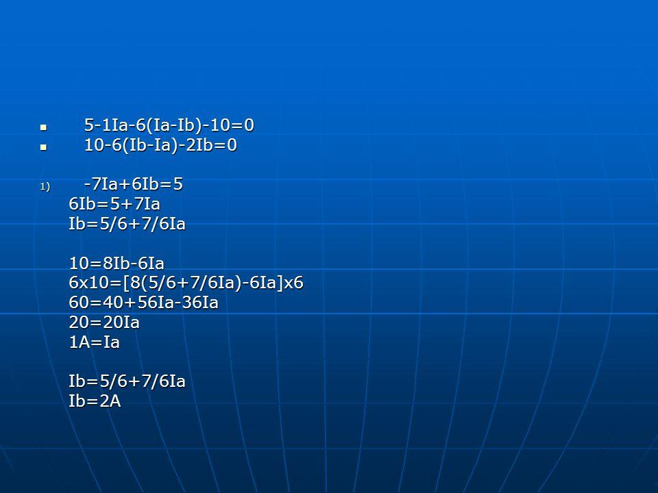 5-1Ia-6(Ia-Ib)-10=0 5-1Ia-6(Ia-Ib)-10=0 10-6(Ib-Ia)-2Ib=0 10-6(Ib-Ia)-2Ib=0 1) -7Ia+6Ib=5 6Ib=5+7Ia 6Ib=5+7Ia Ib=5/6+7/6Ia Ib=5/6+7/6Ia 10=8Ib-6Ia 10=