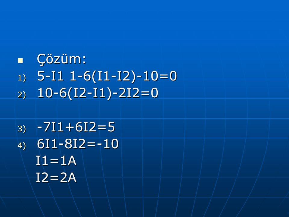 Çözüm: Çözüm: 1) 5-I1 1-6(I1-I2)-10=0 2) 10-6(I2-I1)-2I2=0 3) -7I1+6I2=5 4) 6I1-8I2=-10 I1=1A I1=1A I2=2A I2=2A