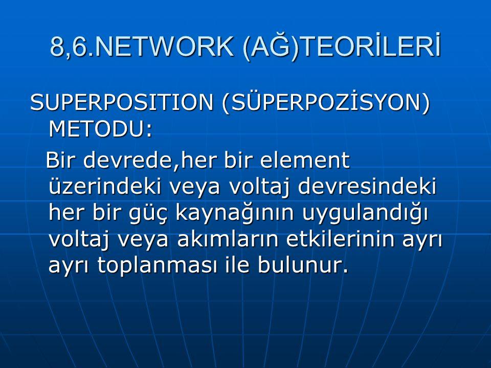 8,6.NETWORK (AĞ)TEORİLERİ SUPERPOSITION (SÜPERPOZİSYON) METODU: Bir devrede,her bir element üzerindeki veya voltaj devresindeki her bir güç kaynağının