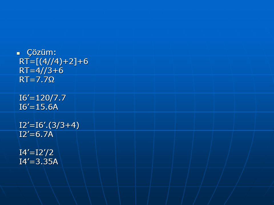 Çözüm: Çözüm: RT=[(4//4)+2]+6 RT=[(4//4)+2]+6 RT=4//3+6 RT=4//3+6 RT=7.7Ω RT=7.7Ω I6'=120/7.7 I6'=120/7.7 I6'=15.6A I6'=15.6A I2'=I6'.(3/3+4) I2'=I6'.
