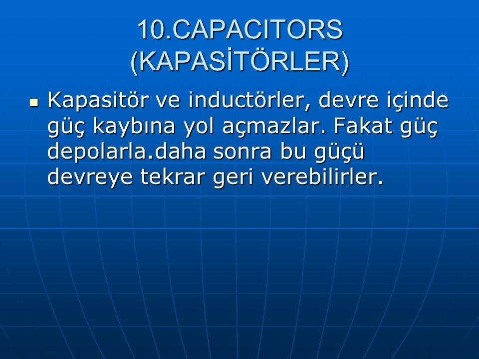 10.CAPACITORS (KAPASİTÖRLER) Kapasitör ve inductörler, devre içinde güç kaybına yol açmazlar. Fakat güç depolarla.daha sonra bu güçü devreye tekrar ge
