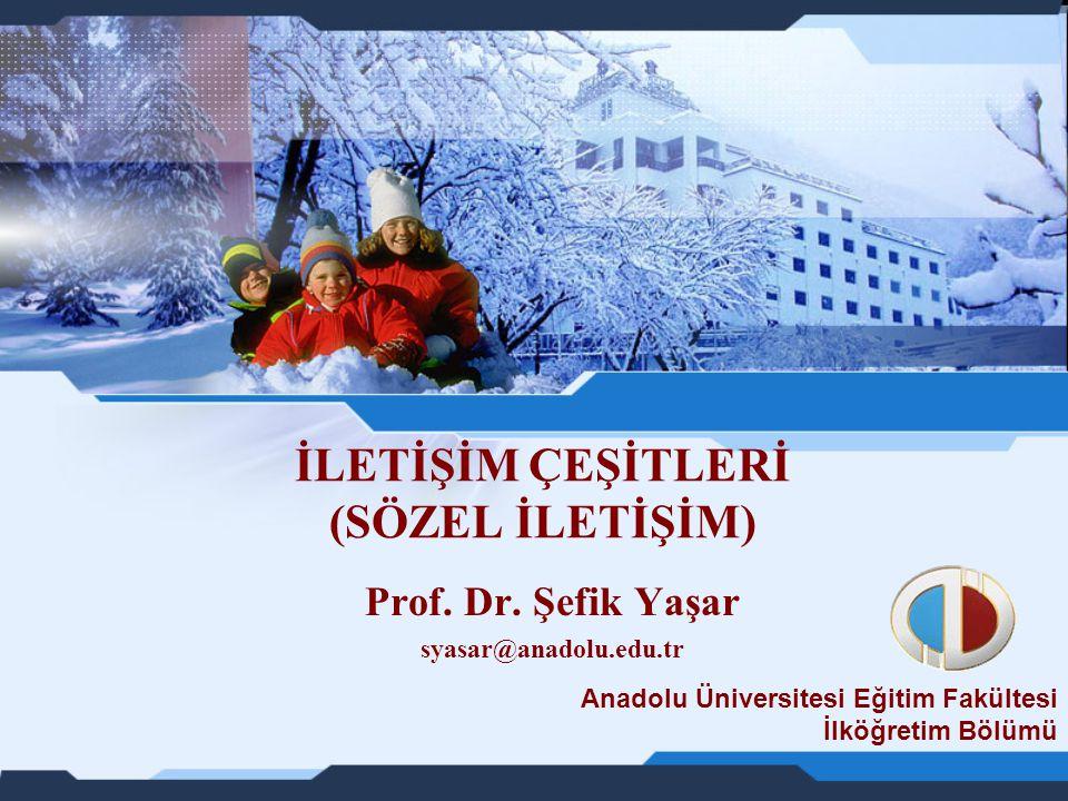 İLETİŞİM ÇEŞİTLERİ (SÖZEL İLETİŞİM) Prof. Dr. Şefik Yaşar syasar@anadolu.edu.tr Anadolu Üniversitesi Eğitim Fakültesi İlköğretim Bölümü