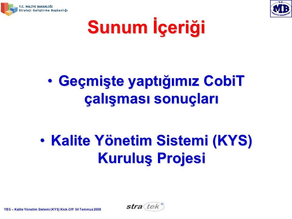 YBS – Kalite Yönetim Sistemi (KYS) Kick-Off 04 Temmuz 2008 Sunum İçeriği Geçmişte yaptığımız CobiT çalışması sonuçlarıGeçmişte yaptığımız CobiT çalışması sonuçları Kalite Yönetim Sistemi (KYS) Kuruluş ProjesiKalite Yönetim Sistemi (KYS) Kuruluş Projesi