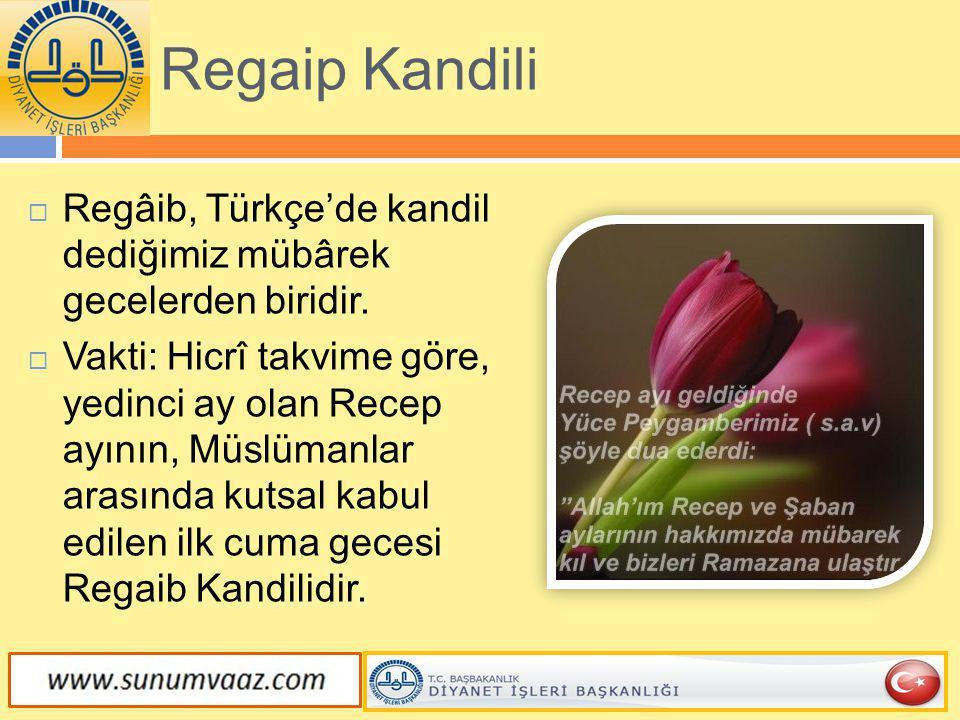 Regaip Kandili  Regâib, Türkçe'de kandil dediğimiz mübârek gecelerden biridir.  Vakti: Hicrî takvime göre, yedinci ay olan Recep ayının, Müslümanlar