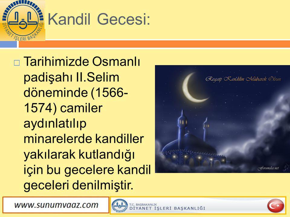 Kandil Gecesi:  Tarihimizde Osmanlı padişahı II.Selim döneminde (1566- 1574) camiler aydınlatılıp minarelerde kandiller yakılarak kutlandığı için bu