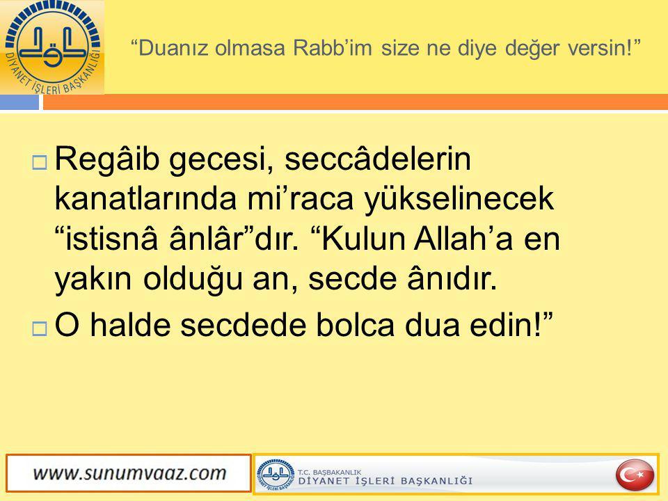 """ Regâib gecesi, seccâdelerin kanatlarında mi'raca yükselinecek """"istisnâ ânlâr""""dır. """"Kulun Allah'a en yakın olduğu an, secde ânıdır.  O halde secdede"""