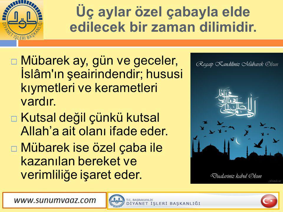  Mübarek ay, gün ve geceler, İslâm'ın şeairindendir; hususi kıymetleri ve kerametleri vardır.  Kutsal değil çünkü kutsal Allah'a ait olanı ifade ede