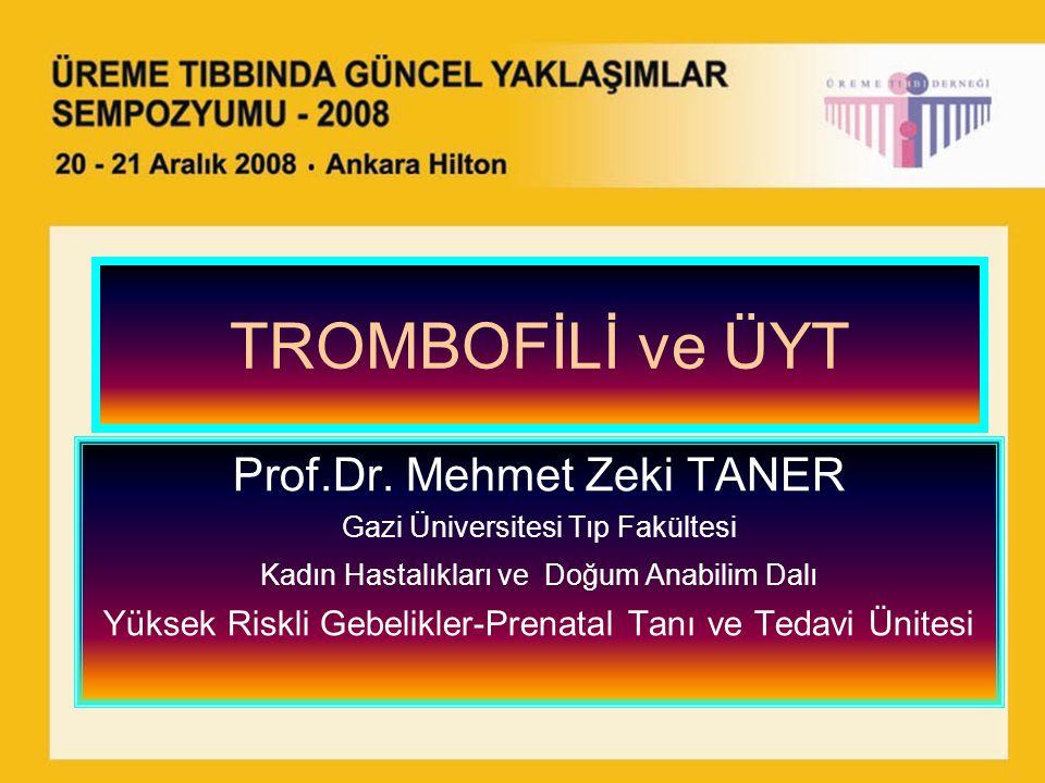 TROMBOFİLİ ve ÜYT Prof.Dr. Mehmet Zeki TANER Gazi Üniversitesi Tıp Fakültesi Kadın Hastalıkları ve Doğum Anabilim Dalı Yüksek Riskli Gebelikler-Prenat