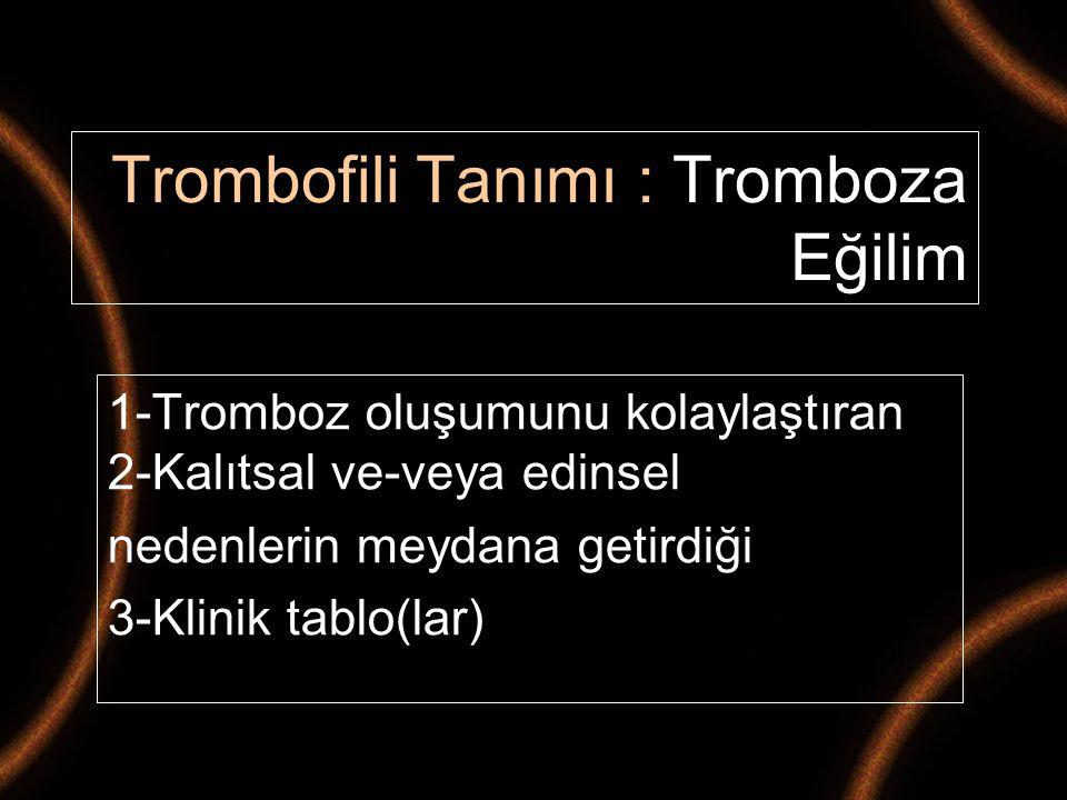 Trombofili Tanımı : Tromboza Eğilim 1-Tromboz oluşumunu kolaylaştıran 2-Kalıtsal ve-veya edinsel nedenlerin meydana getirdiği 3-Klinik tablo(lar)