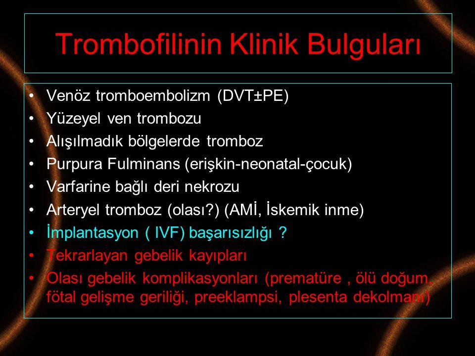 Trombofilinin Klinik Bulguları Venöz tromboembolizm (DVT±PE) Yüzeyel ven trombozu Alışılmadık bölgelerde tromboz Purpura Fulminans (erişkin-neonatal-ç