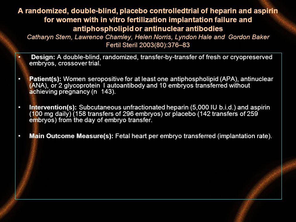A randomized, double-blind, placebo controlledtrial of heparin and aspirin for women with in vitro fertilization implantation failure and antiphospholipid or antinuclear antibodies Catharyn Stern, Lawrence Chamley, Helen Norris, Lyndon Hale and Gordon Baker Fertil Steril 2003(80):376–83 Design: A double-blind, randomized, transfer-by-transfer of fresh or cryopreserved embryos, crossover trial.