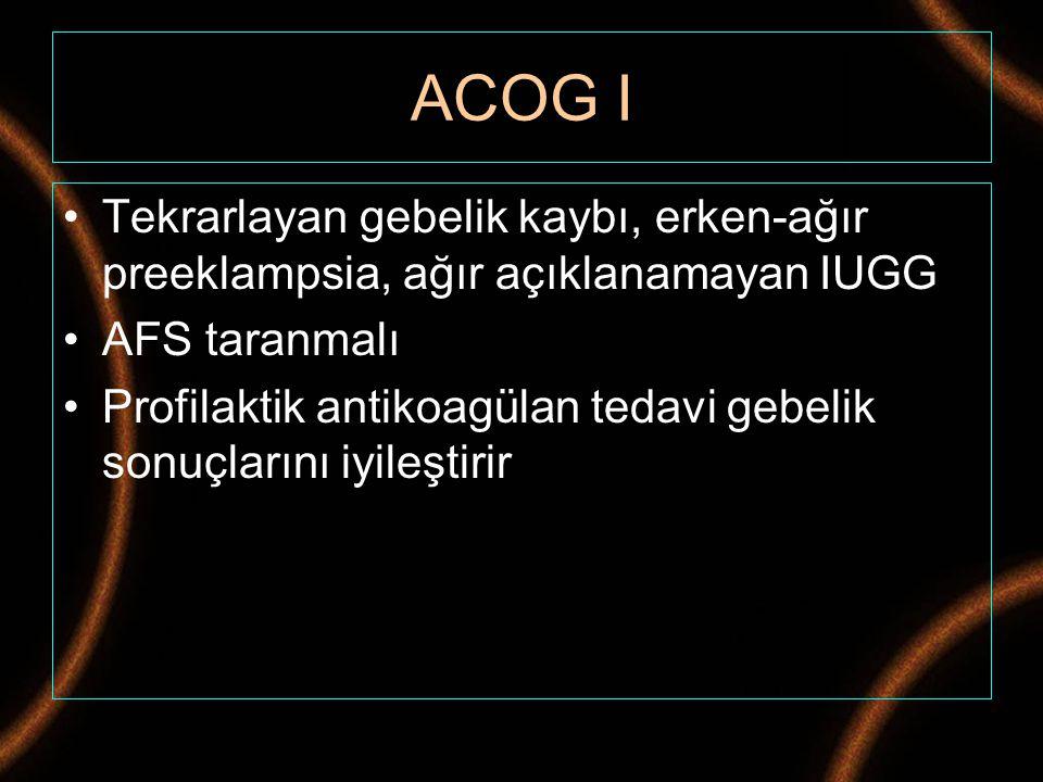 ACOG I Tekrarlayan gebelik kaybı, erken-ağır preeklampsia, ağır açıklanamayan IUGG AFS taranmalı Profilaktik antikoagülan tedavi gebelik sonuçlarını i