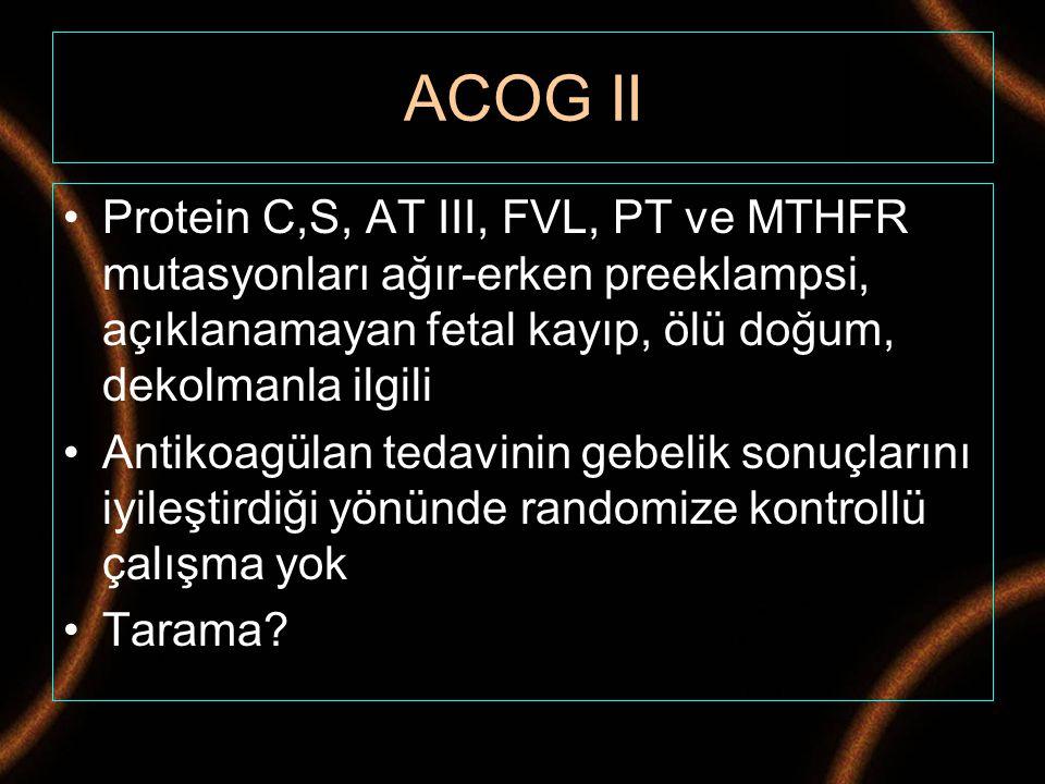 ACOG II Protein C,S, AT III, FVL, PT ve MTHFR mutasyonları ağır-erken preeklampsi, açıklanamayan fetal kayıp, ölü doğum, dekolmanla ilgili Antikoagüla