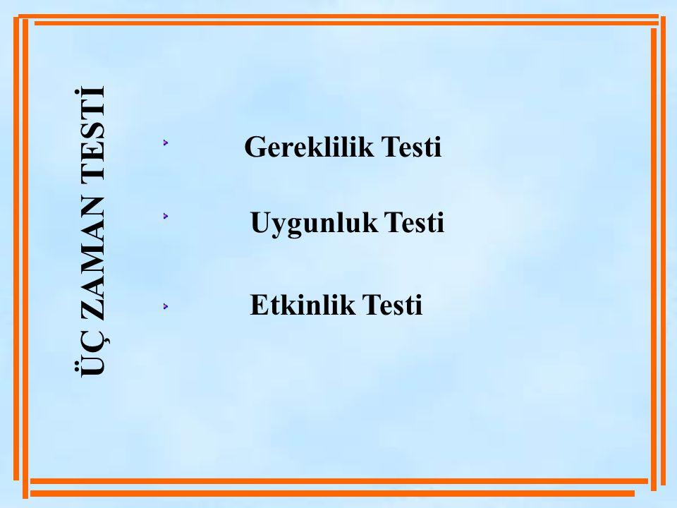 ÜÇ ZAMAN TESTİ Gereklilik Testi Uygunluk Testi Etkinlik Testi
