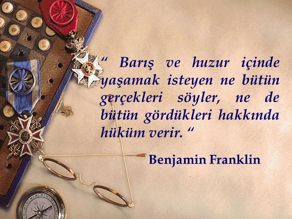""""""" Barış ve huzur içinde yaşamak isteyen ne bütün gerçekleri söyler, ne de bütün gördükleri hakkında hüküm verir. """" Benjamin Franklin"""