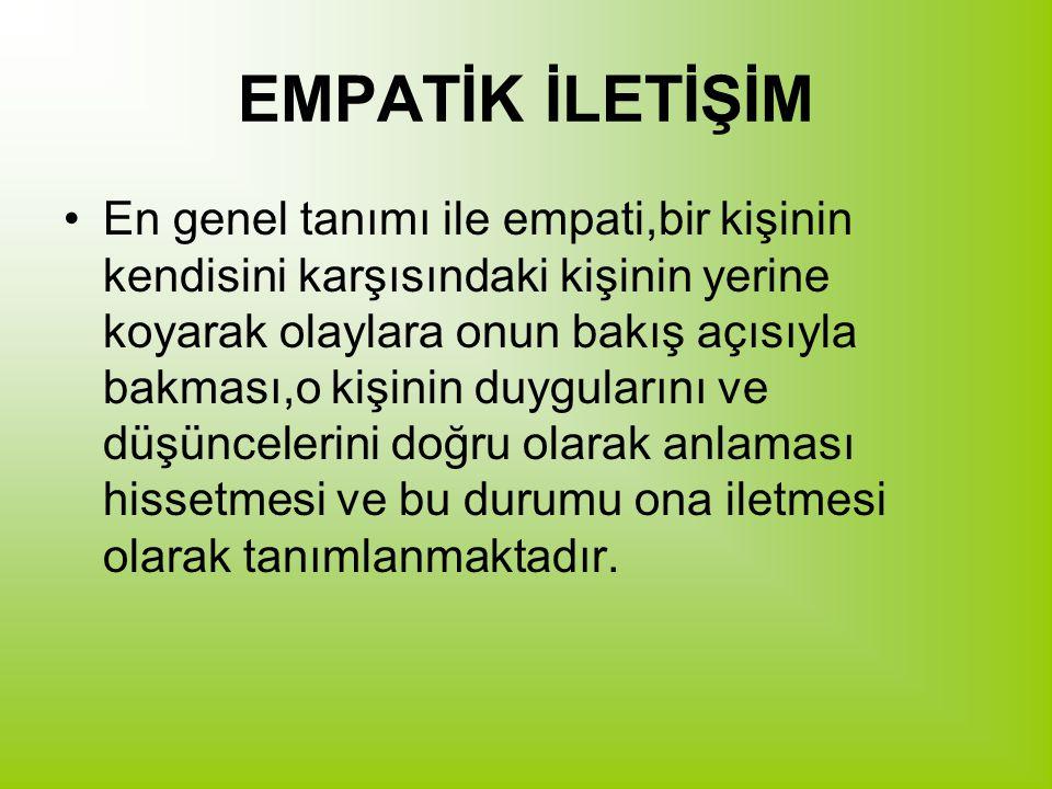 EMPATİK İLETİŞİM En genel tanımı ile empati,bir kişinin kendisini karşısındaki kişinin yerine koyarak olaylara onun bakış açısıyla bakması,o kişinin d