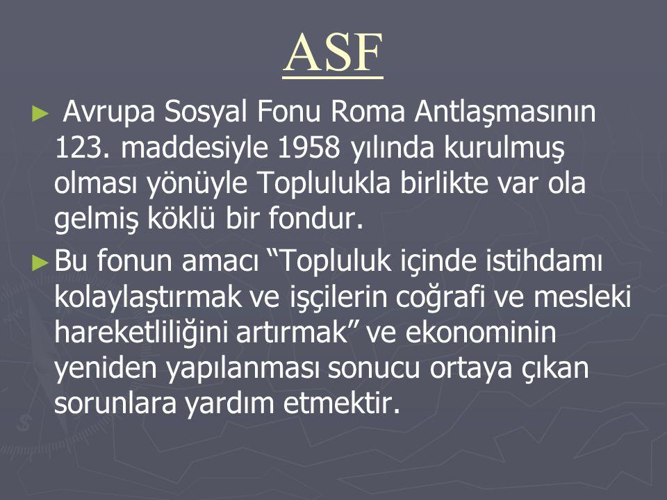 ASF ► ► Avrupa Sosyal Fonu Roma Antlaşmasının 123. maddesiyle 1958 yılında kurulmuş olması yönüyle Toplulukla birlikte var ola gelmiş köklü bir fondur
