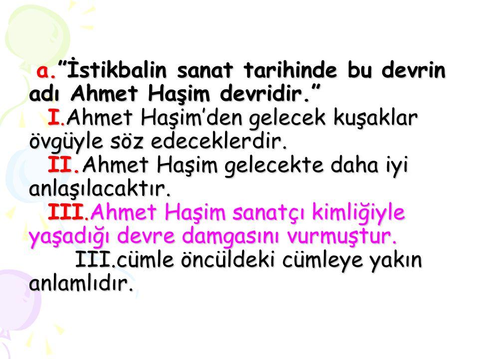 """a.""""İstikbalin sanat tarihinde bu devrin adı Ahmet Haşim devridir."""" I.Ahmet Haşim'den gelecek kuşaklar övgüyle söz edeceklerdir. II.Ahmet Haşim gelecek"""