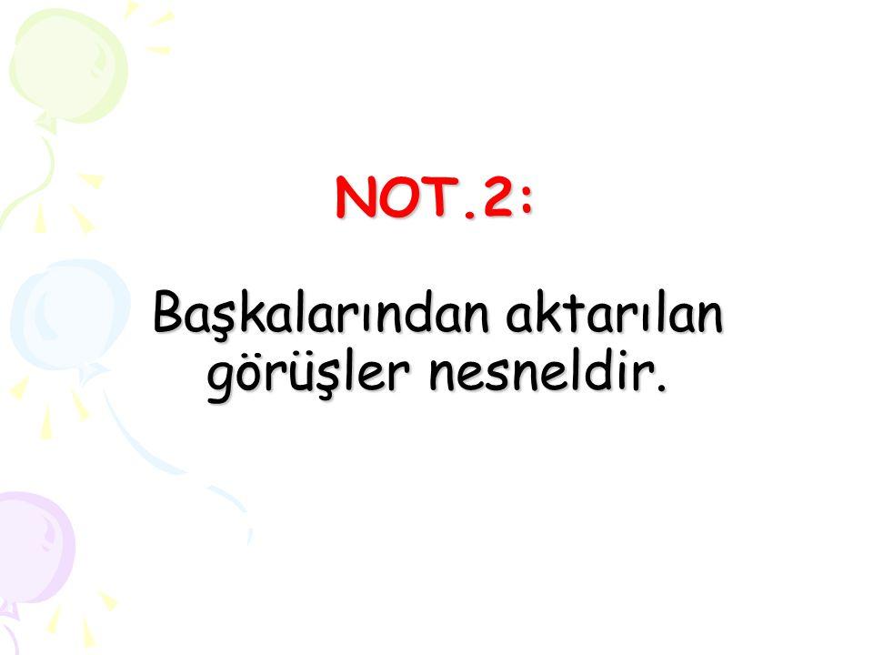 NOT.2: Başkalarından aktarılan görüşler nesneldir.