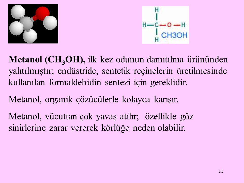 11 Metanol (CH 3 OH), ilk kez odunun damıtılma ürününden yalıtılmıştır; endüstride, sentetik reçinelerin üretilmesinde kullanılan formaldehidin sentezi için gereklidir.