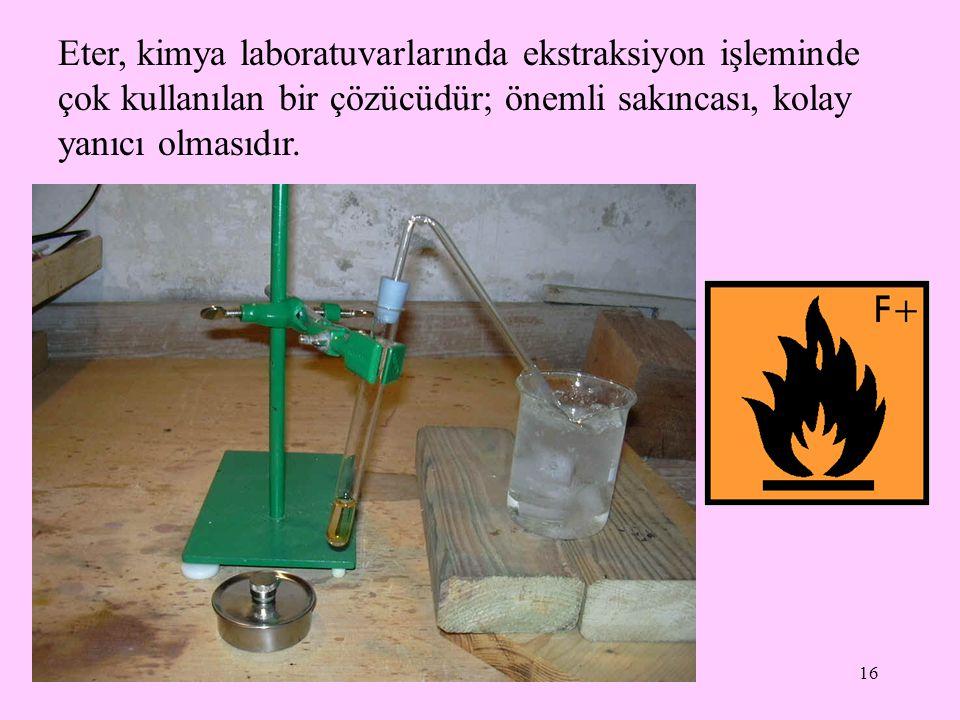 16 Eter, kimya laboratuvarlarında ekstraksiyon işleminde çok kullanılan bir çözücüdür; önemli sakıncası, kolay yanıcı olmasıdır.
