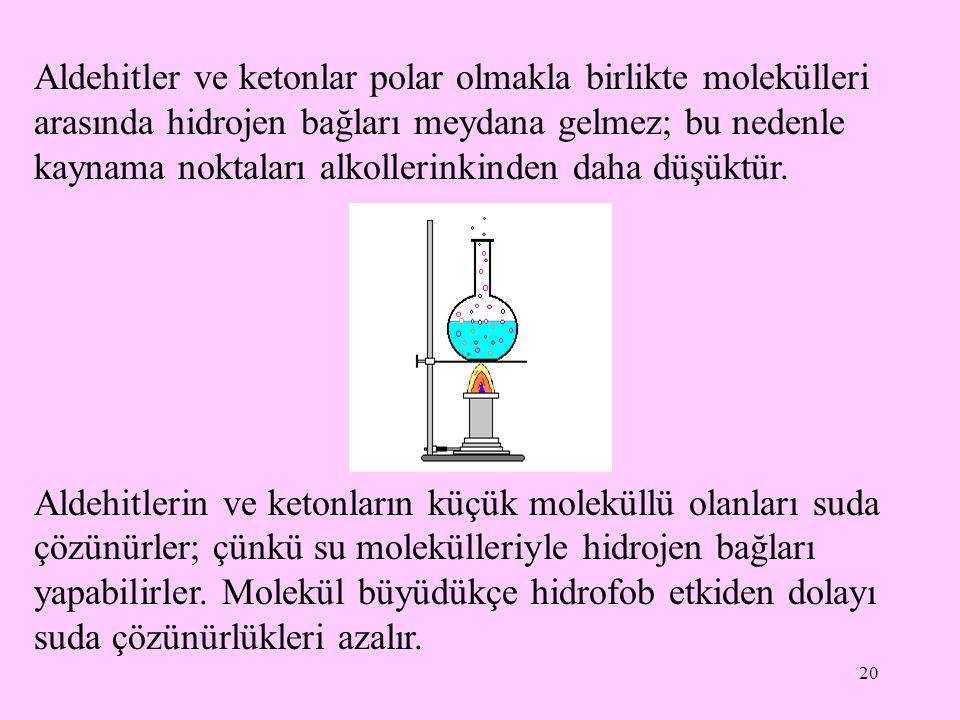 20 Aldehitler ve ketonlar polar olmakla birlikte molekülleri arasında hidrojen bağları meydana gelmez; bu nedenle kaynama noktaları alkollerinkinden daha düşüktür.