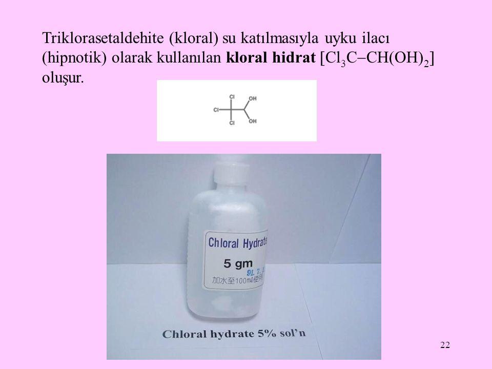 22 Triklorasetaldehite (kloral) su katılmasıyla uyku ilacı (hipnotik) olarak kullanılan kloral hidrat  Cl 3 C  CH(OH) 2  oluşur.