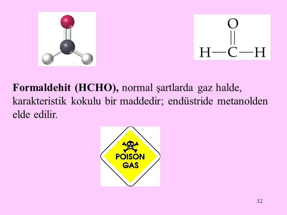 32 Formaldehit (HCHO), normal şartlarda gaz halde, karakteristik kokulu bir maddedir; endüstride metanolden elde edilir.