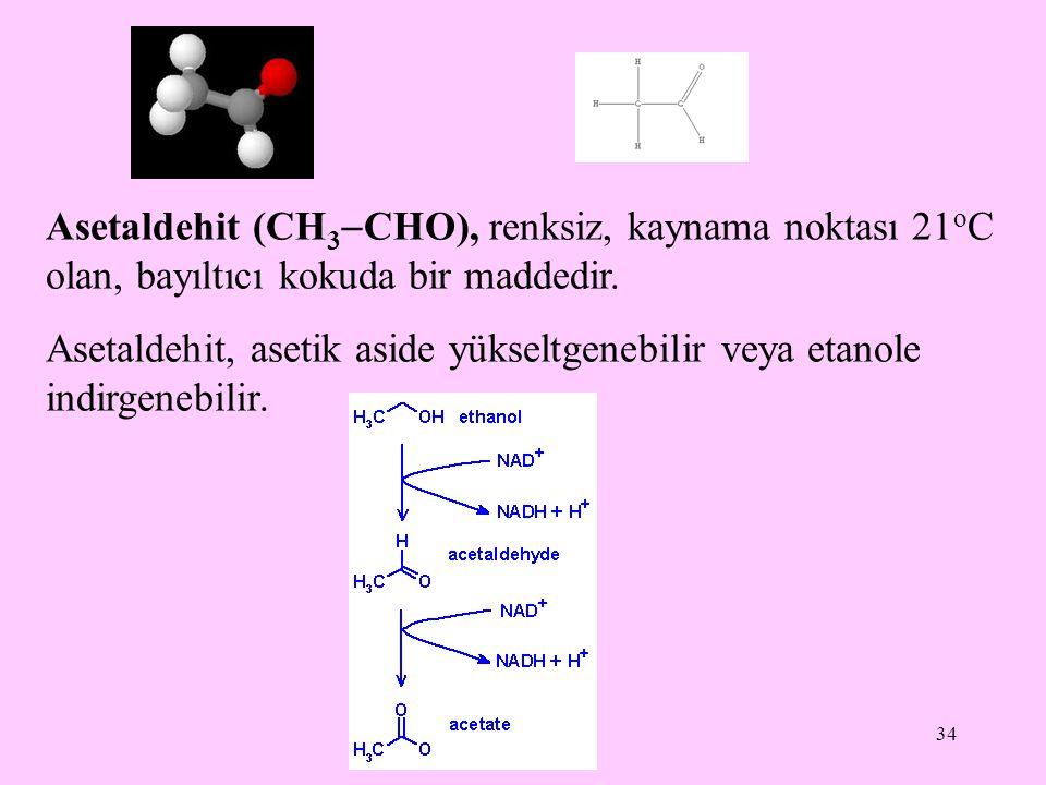 34 Asetaldehit (CH 3  CHO), renksiz, kaynama noktası 21 o C olan, bayıltıcı kokuda bir maddedir.
