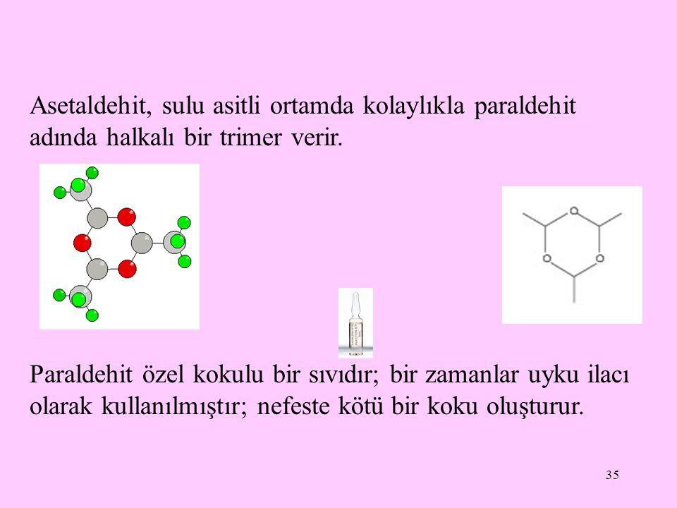 35 Asetaldehit, sulu asitli ortamda kolaylıkla paraldehit adında halkalı bir trimer verir.