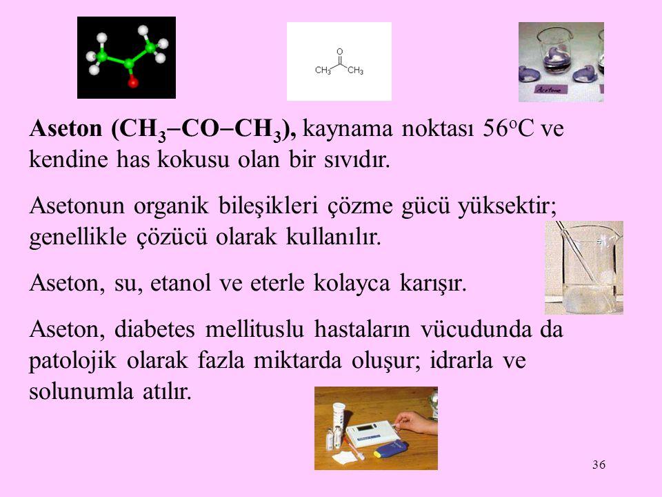 36 Aseton (CH 3  CO  CH 3 ), kaynama noktası 56 o C ve kendine has kokusu olan bir sıvıdır.