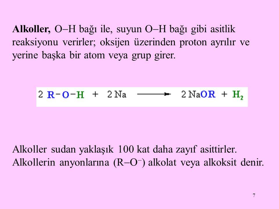 7 Alkoller, O  H bağı ile, suyun O  H bağı gibi asitlik reaksiyonu verirler; oksijen üzerinden proton ayrılır ve yerine başka bir atom veya grup girer.