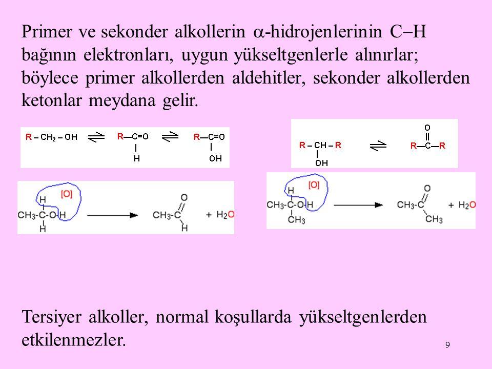 9 Primer ve sekonder alkollerin  -hidrojenlerinin C  H bağının elektronları, uygun yükseltgenlerle alınırlar; böylece primer alkollerden aldehitler, sekonder alkollerden ketonlar meydana gelir.