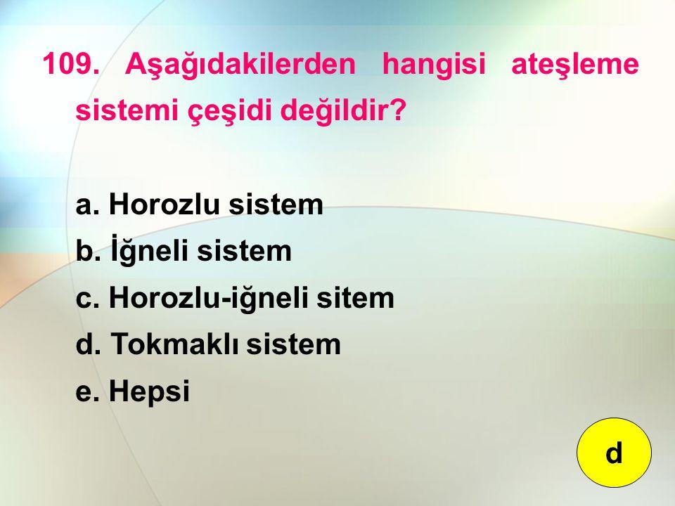 109. Aşağıdakilerden hangisi ateşleme sistemi çeşidi değildir? a. Horozlu sistem b. İğneli sistem c. Horozlu-iğneli sitem d. Tokmaklı sistem e. Hepsi