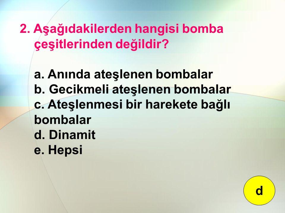 2. Aşağıdakilerden hangisi bomba çeşitlerinden değildir? a. Anında ateşlenen bombalar b. Gecikmeli ateşlenen bombalar c. Ateşlenmesi bir harekete bağl