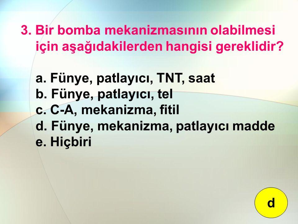 3. Bir bomba mekanizmasının olabilmesi için aşağıdakilerden hangisi gereklidir? a. Fünye, patlayıcı, TNT, saat b. Fünye, patlayıcı, tel c. C-A, mekani