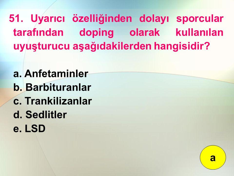 51. Uyarıcı özelliğinden dolayı sporcular tarafından doping olarak kullanılan uyuşturucu aşağıdakilerden hangisidir? a. Anfetaminler b. Barbituranlar