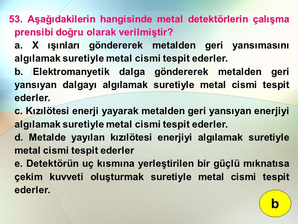 53. Aşağıdakilerin hangisinde metal detektörlerin çalışma prensibi doğru olarak verilmiştir? a. X ışınları göndererek metalden geri yansımasını algıla