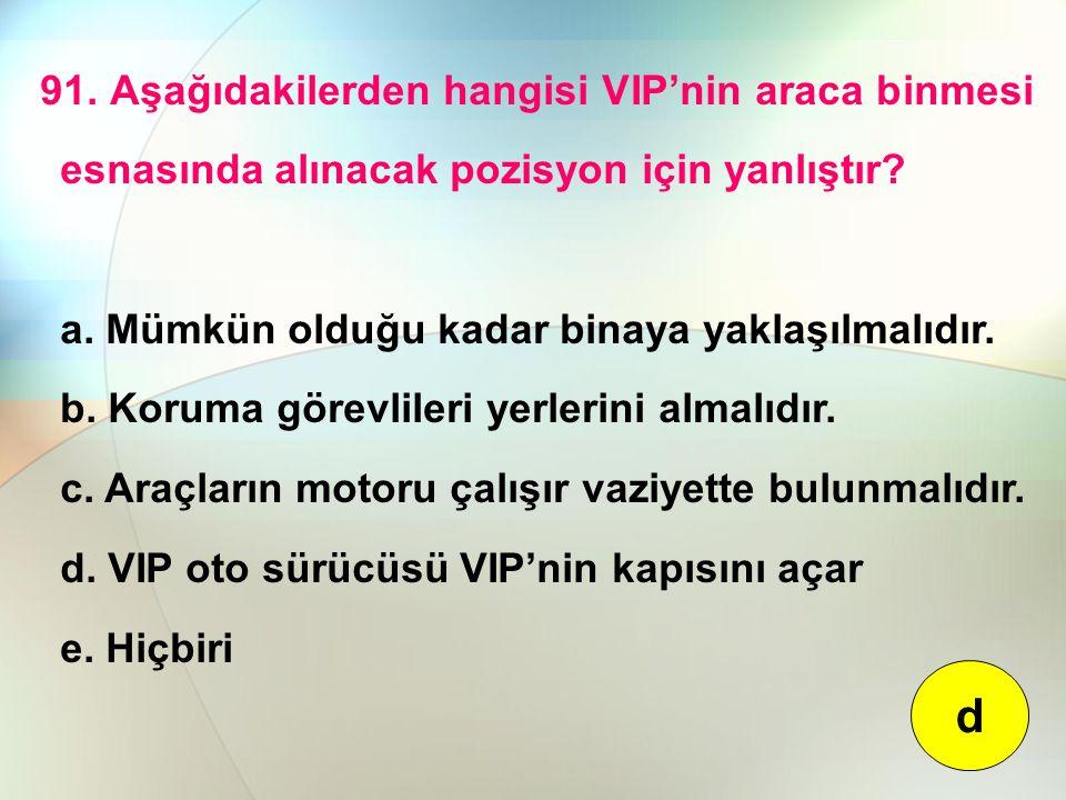 91. Aşağıdakilerden hangisi VIP'nin araca binmesi esnasında alınacak pozisyon için yanlıştır? a. Mümkün olduğu kadar binaya yaklaşılmalıdır. b. Koruma