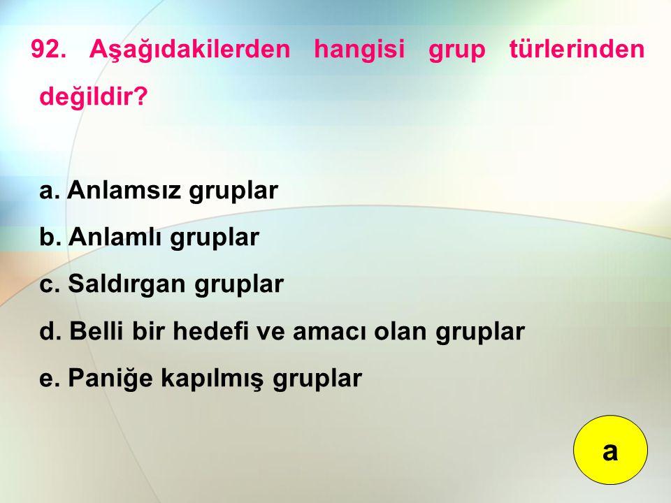 92. Aşağıdakilerden hangisi grup türlerinden değildir? a. Anlamsız gruplar b. Anlamlı gruplar c. Saldırgan gruplar d. Belli bir hedefi ve amacı olan g