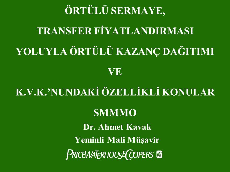 ÖRTÜLÜ SERMAYE, TRANSFER FİYATLANDIRMASI YOLUYLA ÖRTÜLÜ KAZANÇ DAĞITIMI VE K.V.K.'NUNDAKİ ÖZELLİKLİ KONULAR SMMMO Dr. Ahmet Kavak Yeminli Mali Müşavir