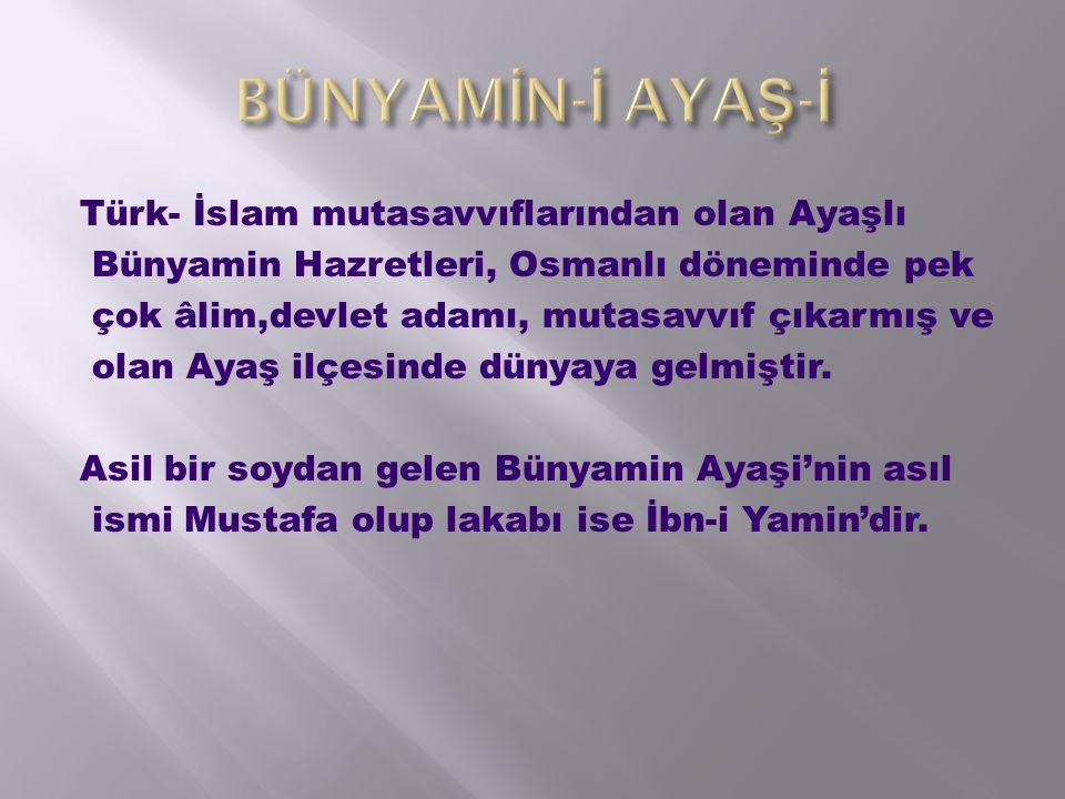 Türk- İslam mutasavvıflarından olan Ayaşlı Bünyamin Hazretleri, Osmanlı döneminde pek çok âlim,devlet adamı, mutasavvıf çıkarmış ve olan Ayaş ilçesinde dünyaya gelmiştir.
