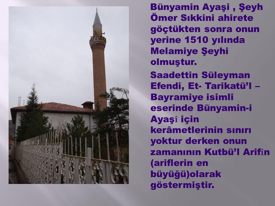 Bünyamin Ayaşi, Şeyh Ömer Sıkkini ahirete göçtükten sonra onun yerine 1510 yılında Melamiye Şeyhi olmuştur. Saadettin Süleyman Efendi, Et- Tarikatü'l