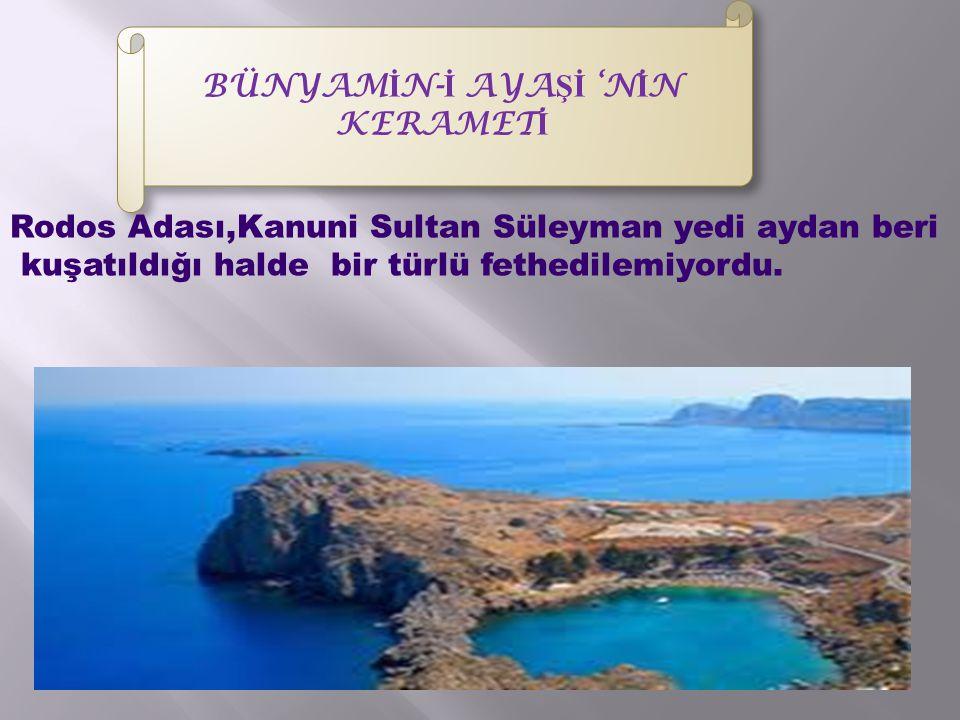 BÜNYAM İ N- İ AYA Şİ 'N İ N KERAMET İ Rodos Adası,Kanuni Sultan Süleyman yedi aydan beri kuşatıldığı halde bir türlü fethedilemiyordu.