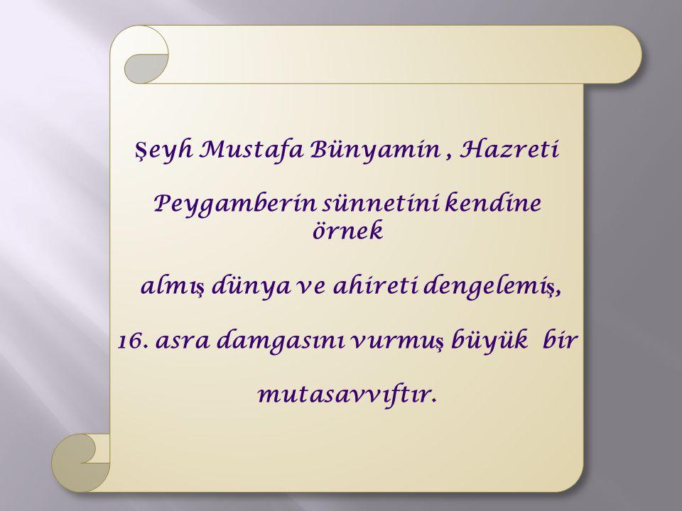 Ş eyh Mustafa Bünyamin, Hazreti Peygamberin sünnetini kendine örnek almı ş dünya ve ahireti dengelemi ş, 16. asra damgasını vurmu ş büyük bir mutasavv