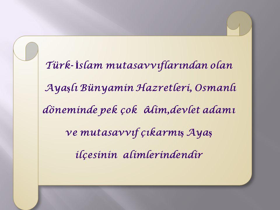 Türk- İ slam mutasavvıflarından olan Aya ş lı Bünyamin Hazretleri, Osmanlı döneminde pek çok â lim,devlet adamı ve mutasavvıf çıkarmı ş Aya ş ilçesini